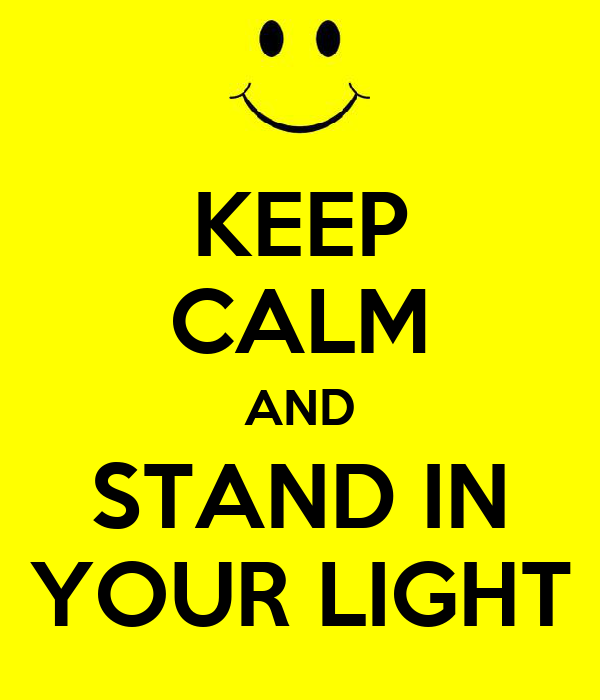 KEEP CALM AND STAND IN YOUR LIGHT
