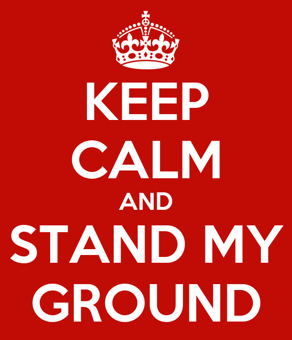 KEEP CALM AND STAND MY GROUND