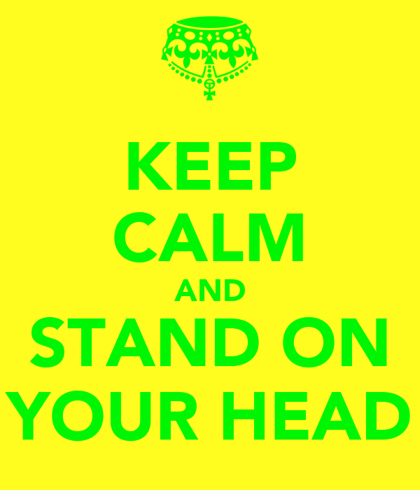 KEEP CALM AND STAND ON YOUR HEAD
