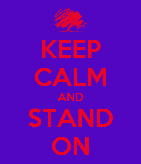 KEEP CALM AND STAND ON