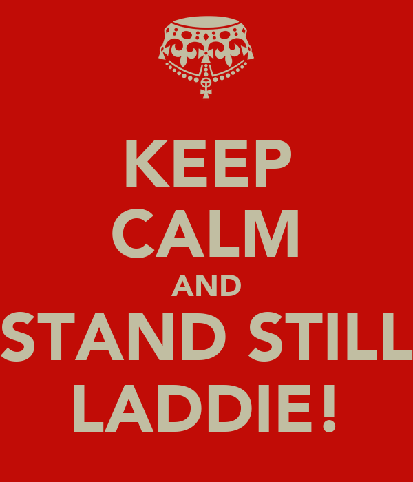 KEEP CALM AND STAND STILL LADDIE!