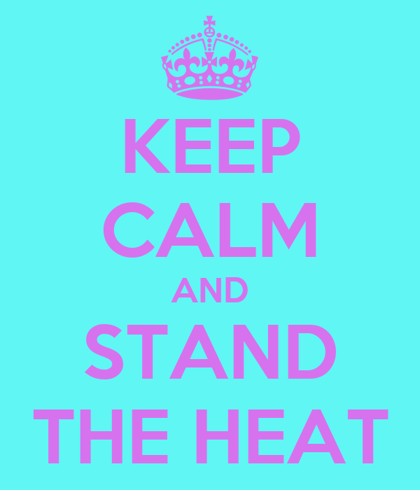 KEEP CALM AND STAND THE HEAT