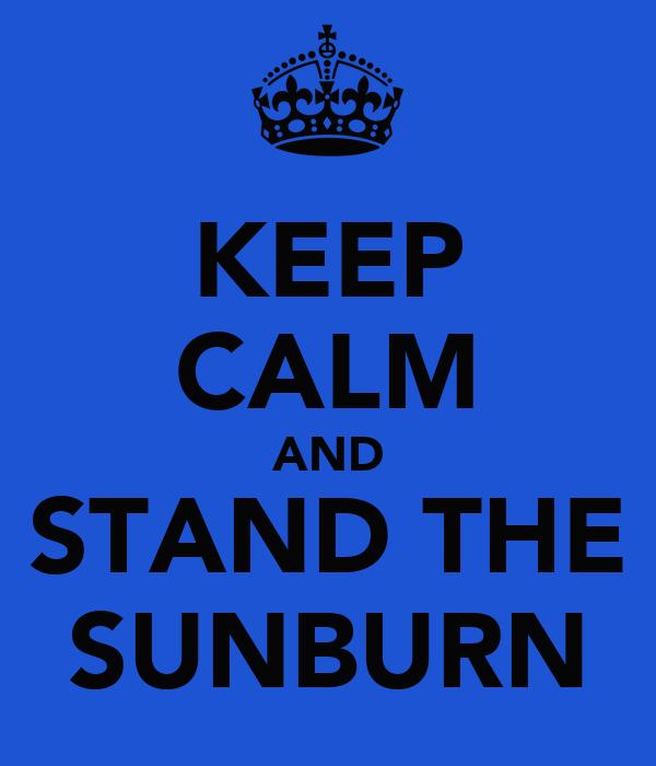 KEEP CALM AND STAND THE SUNBURN