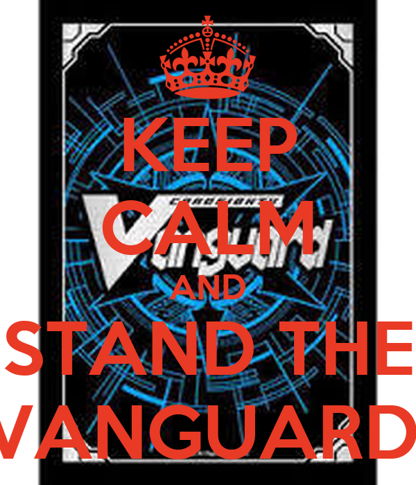 KEEP CALM AND STAND THE  VANGUARD!!