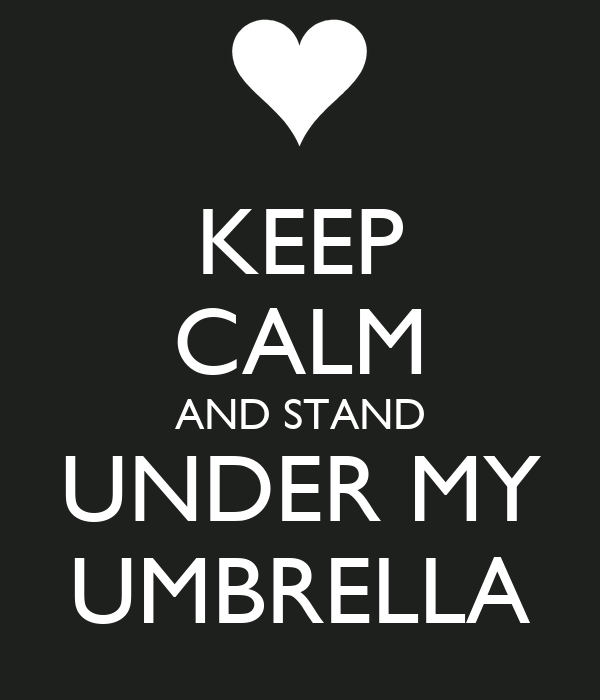 KEEP CALM AND STAND UNDER MY UMBRELLA