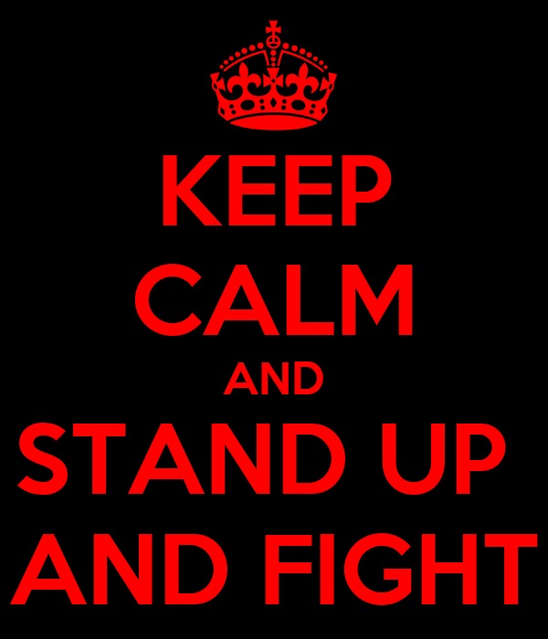 KEEP CALM AND STAND UP  AND FIGHT