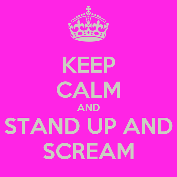 KEEP CALM AND STAND UP AND SCREAM