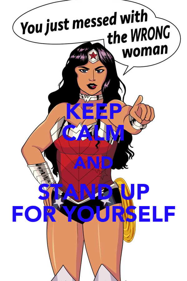 KEEP CALM AND STAND UP FOR YOURSELF