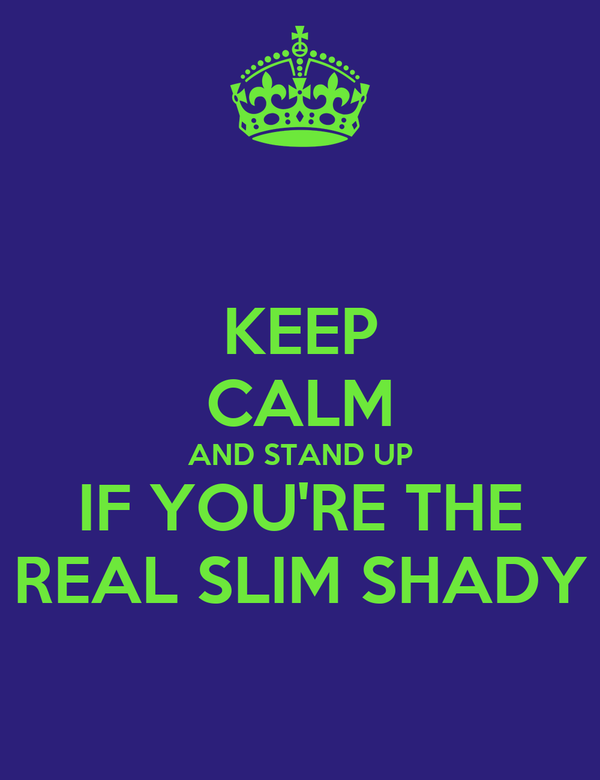 KEEP CALM AND STAND UP IF YOU'RE THE REAL SLIM SHADY