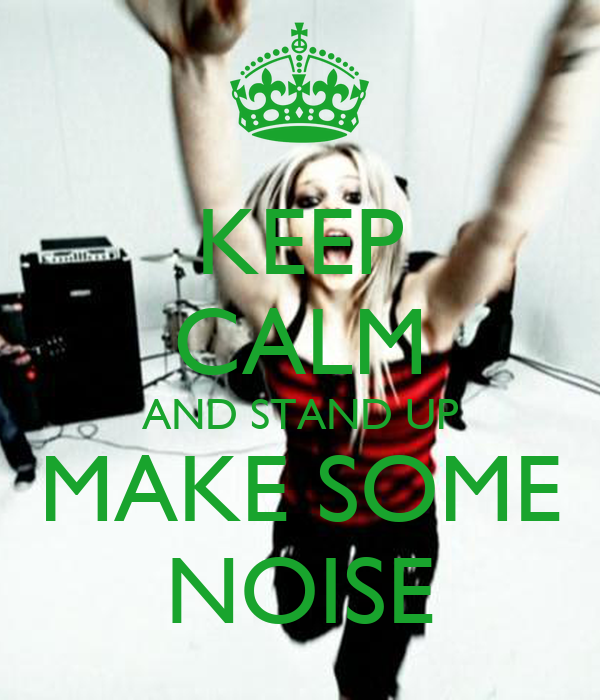 KEEP CALM AND STAND UP MAKE SOME NOISE