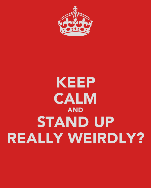 KEEP CALM AND STAND UP REALLY WEIRDLY?
