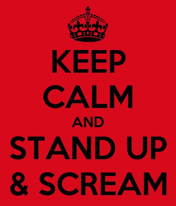 KEEP CALM AND STAND UP & SCREAM