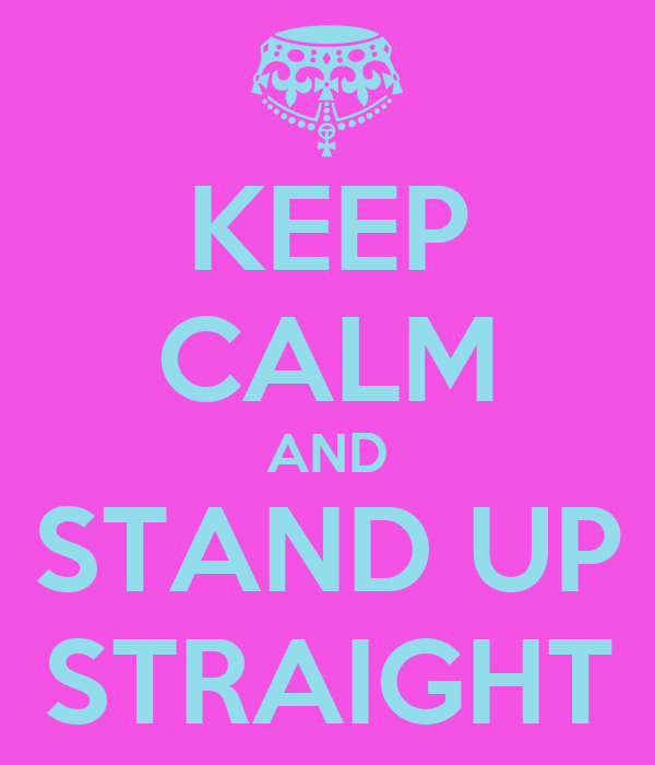 KEEP CALM AND STAND UP STRAIGHT