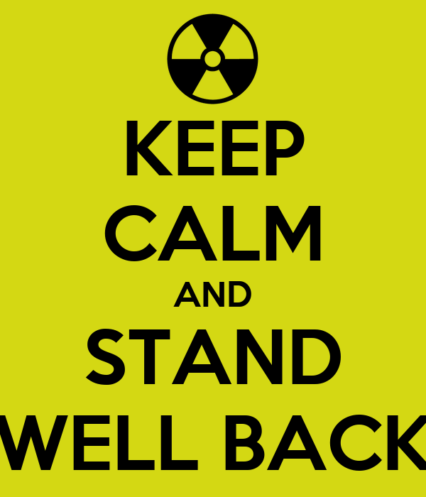 KEEP CALM AND STAND WELL BACK