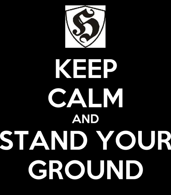 KEEP CALM AND STAND YOUR GROUND