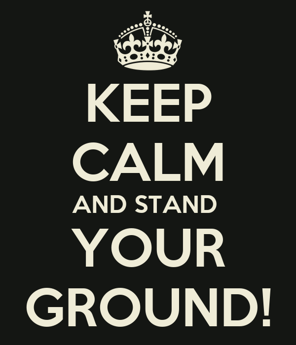 KEEP CALM AND STAND  YOUR GROUND!