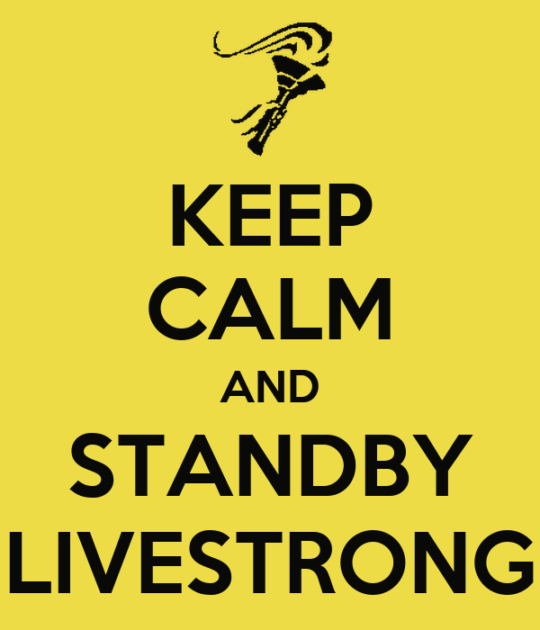 KEEP CALM AND STANDBY LIVESTRONG