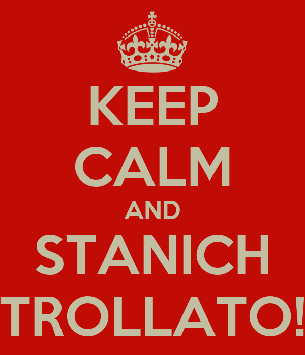 KEEP CALM AND STANICH TROLLATO!