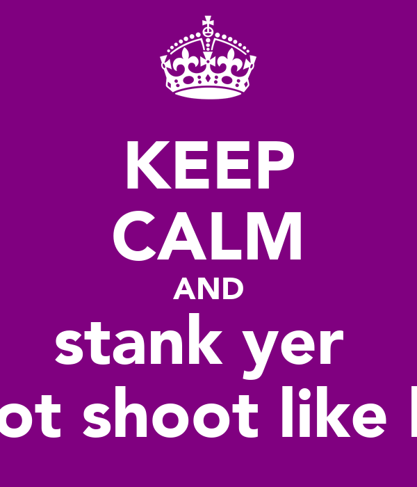 KEEP CALM AND stank yer  froot shoot like kez