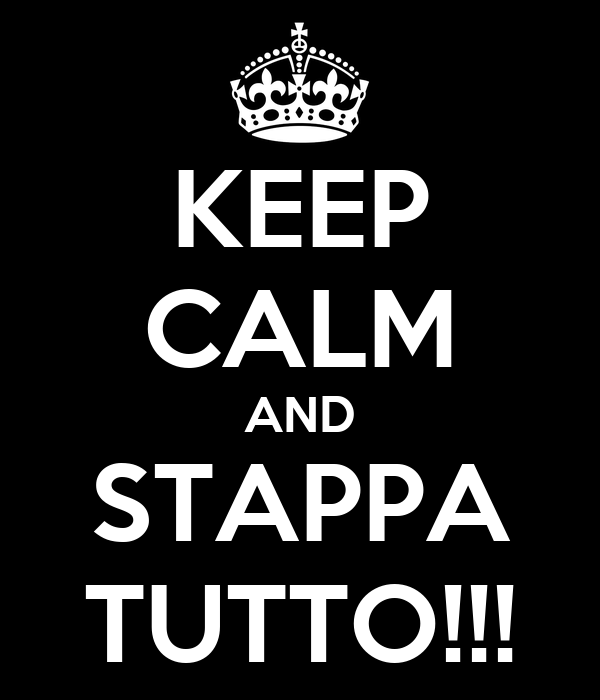 KEEP CALM AND STAPPA TUTTO!!!