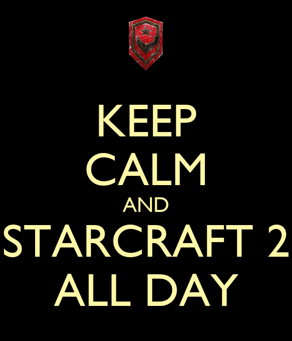KEEP CALM AND STARCRAFT 2 ALL DAY