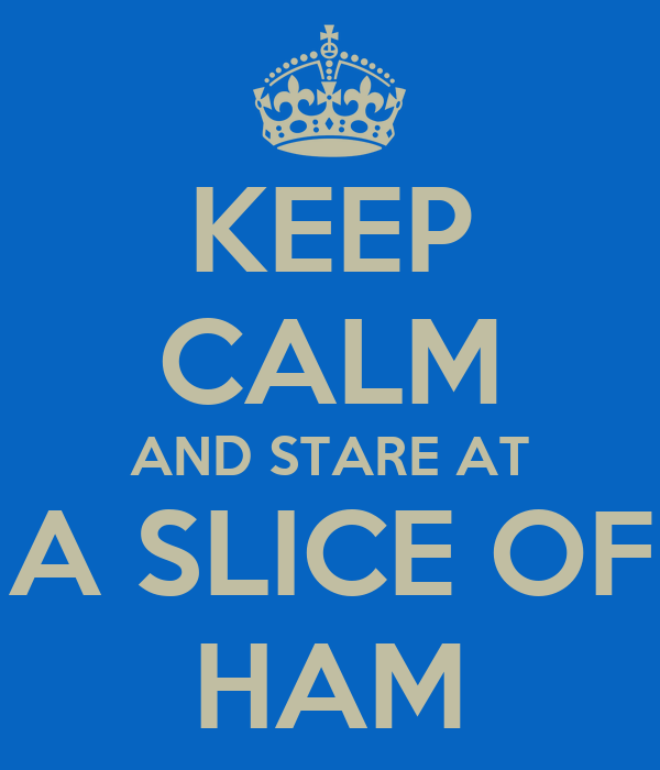 KEEP CALM AND STARE AT A SLICE OF HAM