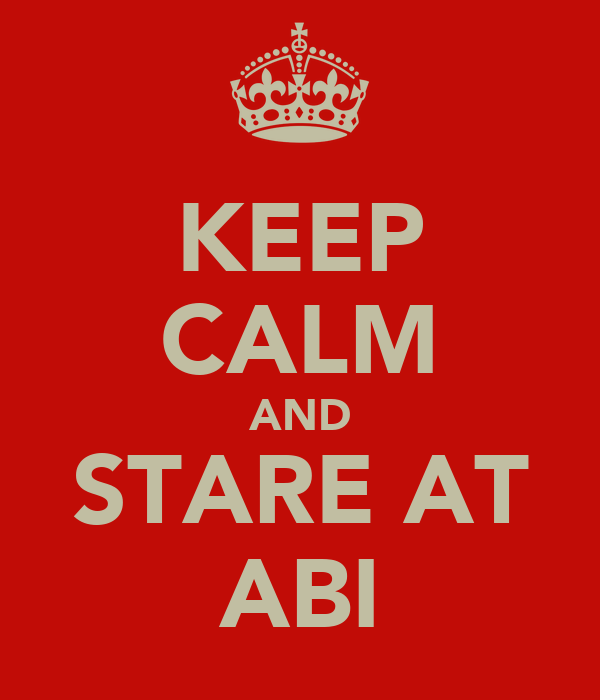 KEEP CALM AND STARE AT ABI