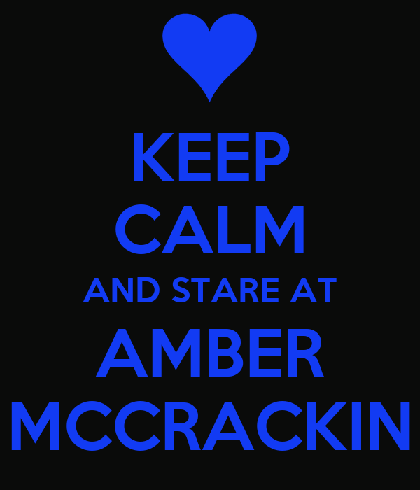 KEEP CALM AND STARE AT AMBER MCCRACKIN