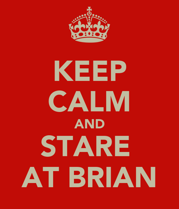 KEEP CALM AND STARE  AT BRIAN