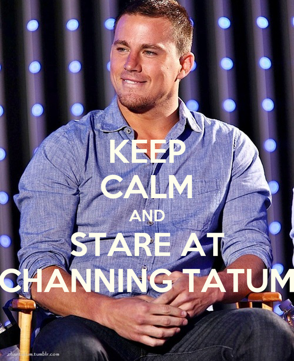 KEEP CALM AND STARE AT CHANNING TATUM