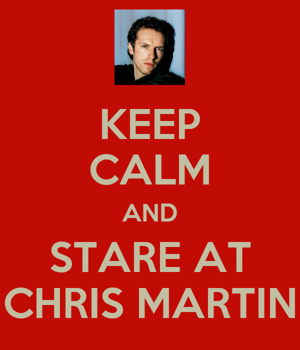 KEEP CALM AND STARE AT CHRIS MARTIN