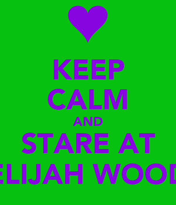 KEEP CALM AND STARE AT ELIJAH WOOD