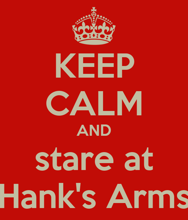 KEEP CALM AND stare at Hank's Arms
