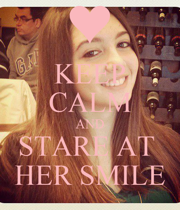KEEP CALM AND STARE AT  HER SMILE