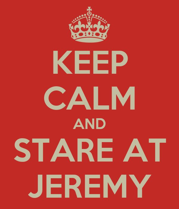 KEEP CALM AND STARE AT JEREMY