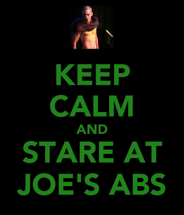 KEEP CALM AND STARE AT JOE'S ABS