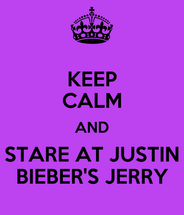 KEEP CALM AND STARE AT JUSTIN  BIEBER'S JERRY