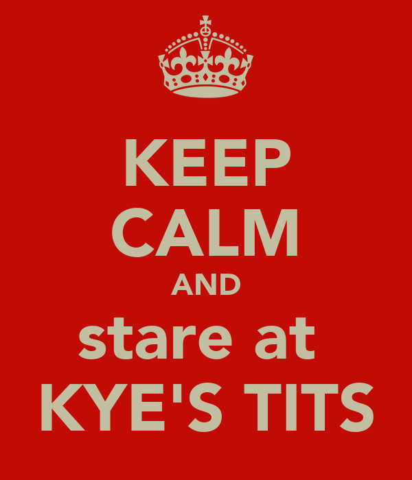 KEEP CALM AND stare at  KYE'S TITS
