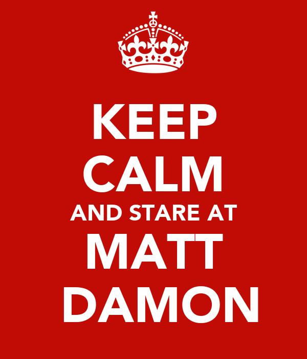 KEEP CALM AND STARE AT MATT  DAMON