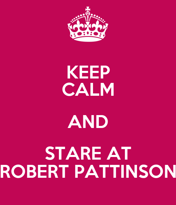 KEEP CALM AND STARE AT ROBERT PATTINSON