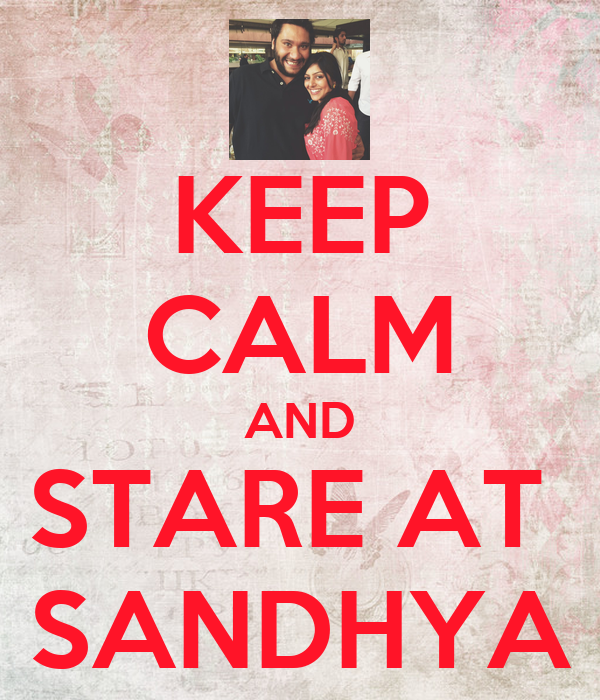 KEEP CALM AND STARE AT  SANDHYA
