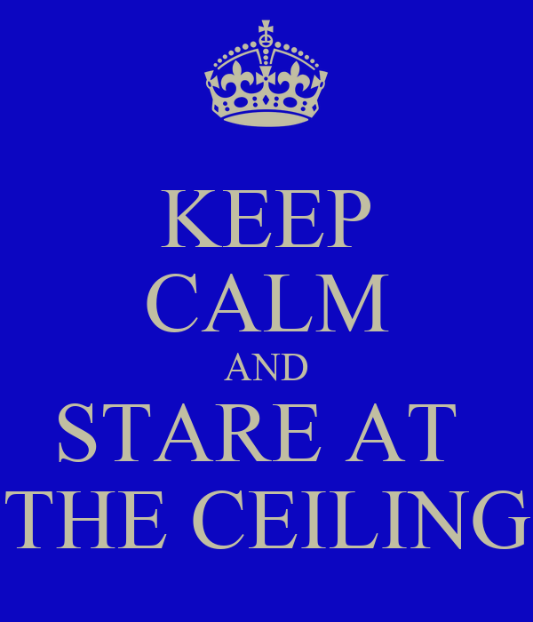KEEP CALM AND STARE AT  THE CEILING