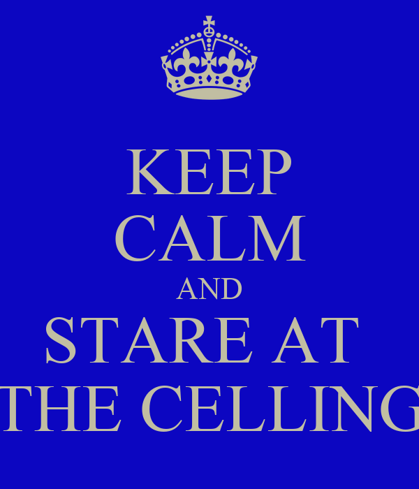 KEEP CALM AND STARE AT  THE CELLING