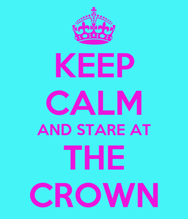 KEEP CALM AND STARE AT THE CROWN