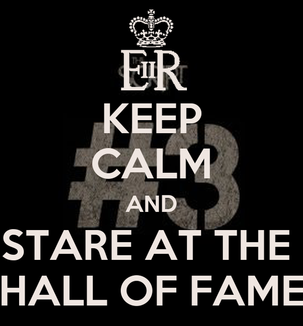 KEEP CALM AND STARE AT THE  HALL OF FAME