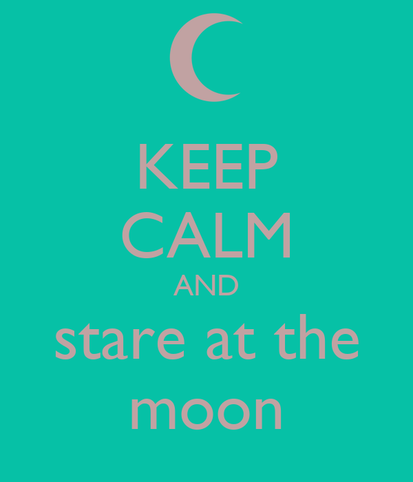 KEEP CALM AND stare at the moon