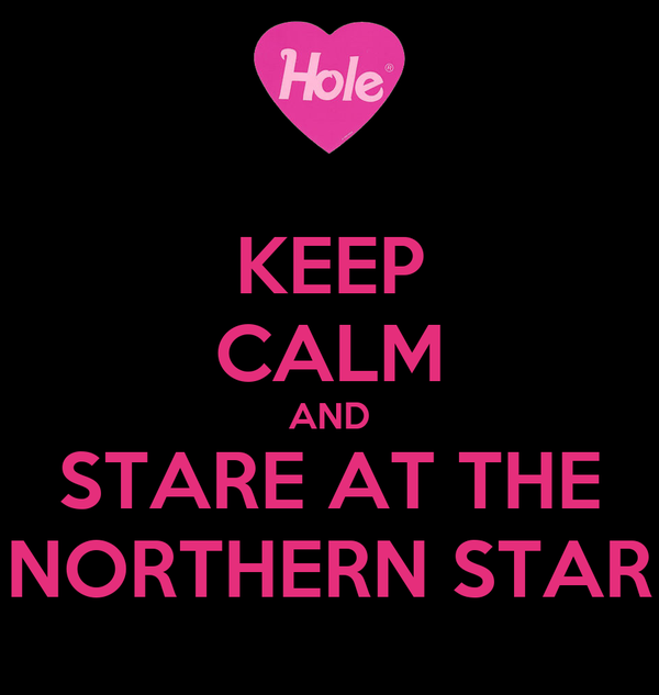 KEEP CALM AND STARE AT THE NORTHERN STAR