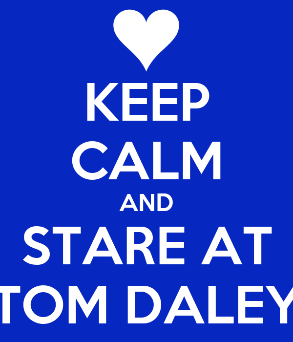 KEEP CALM AND STARE AT TOM DALEY