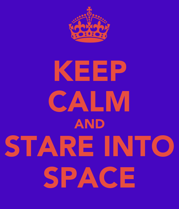 KEEP CALM AND STARE INTO SPACE