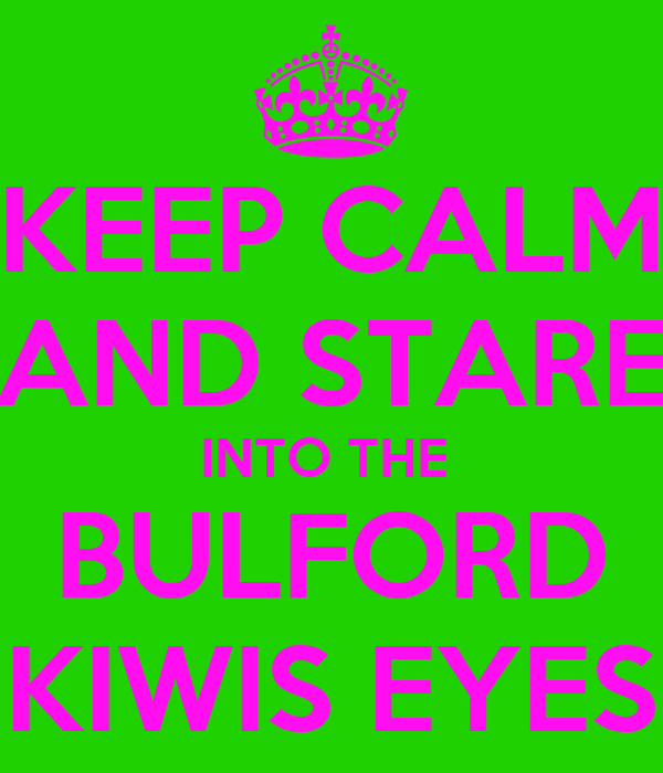 KEEP CALM AND STARE INTO THE   BULFORD  KIWIS EYES
